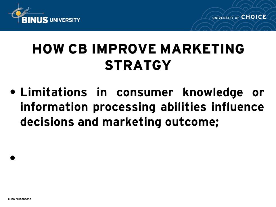 Bina Nusantara HOW CB IMPROVE MARKETING STRATGY Limitations in consumer knowledge or information processing abilities influence decisions and marketing outcome; 