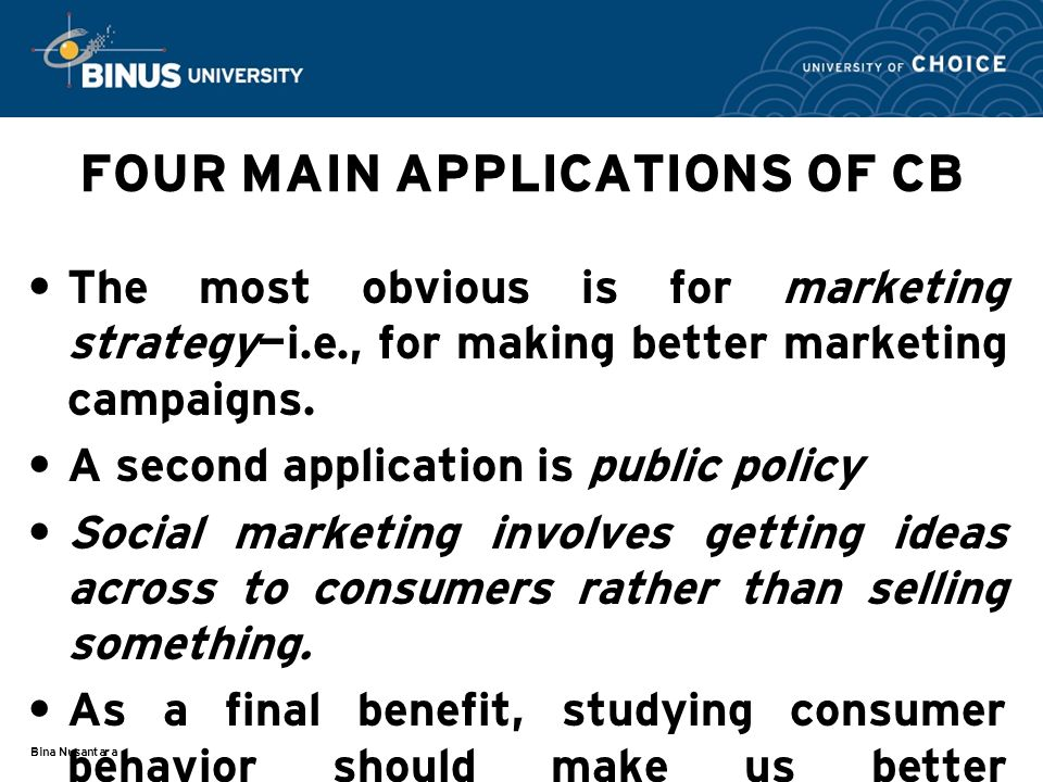 Bina Nusantara FOUR MAIN APPLICATIONS OF CB The most obvious is for marketing strategy—i.e., for making better marketing campaigns.