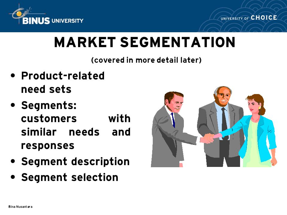 Bina Nusantara MARKET SEGMENTATION (covered in more detail later) Product-related need sets Segments: customers with similar needs and responses Segment description Segment selection