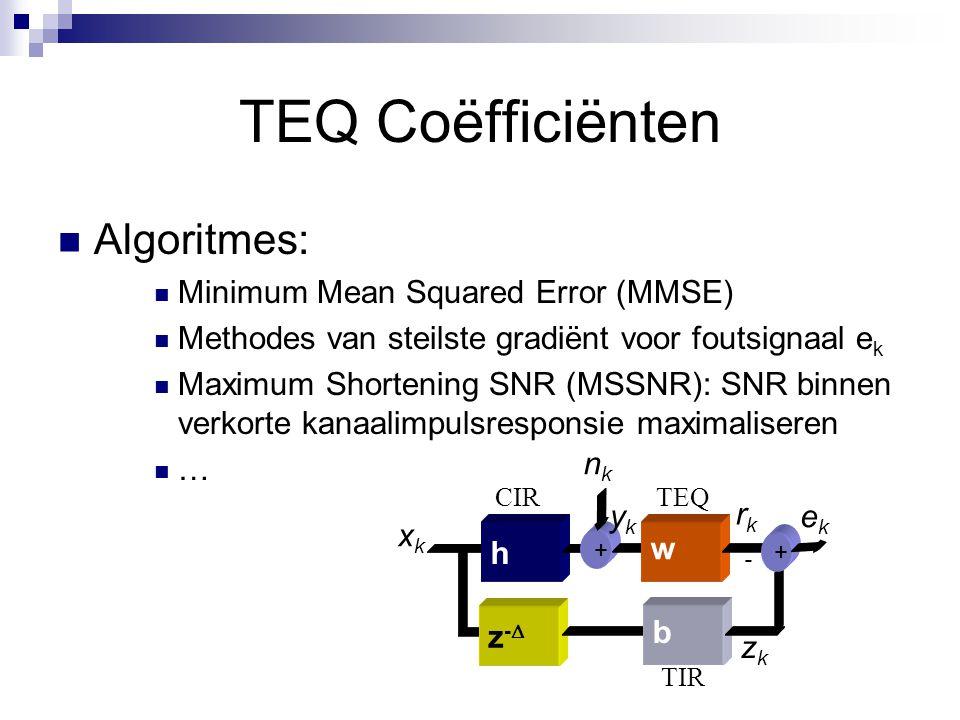 TEQ Coëfficiënten Algoritmes: Minimum Mean Squared Error (MMSE) Methodes van steilste gradiënt voor foutsignaal e k Maximum Shortening SNR (MSSNR): SNR binnen verkorte kanaalimpulsresponsie maximaliseren … z-z- h + w b - xkxk ykyk ekek zkzk rkrk nknk + TIR TEQCIR