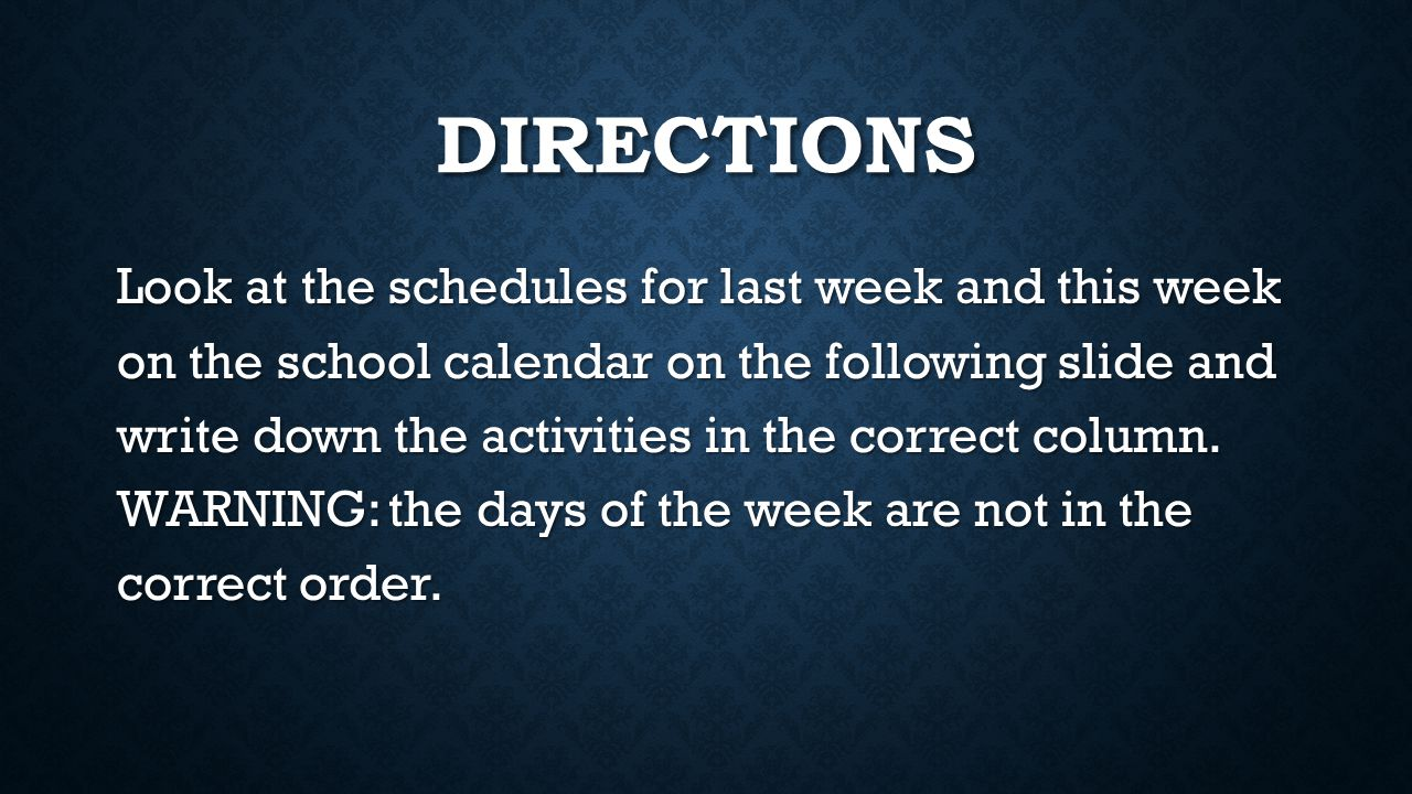 DIRECTIONS Look at the schedules for last week and this week on the school calendar on the following slide and write down the activities in the correc