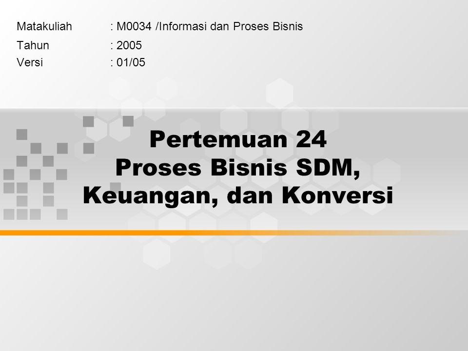 Pertemuan 24 Proses Bisnis SDM, Keuangan, dan Konversi Matakuliah: M0034 /Informasi dan Proses Bisnis Tahun: 2005 Versi: 01/05