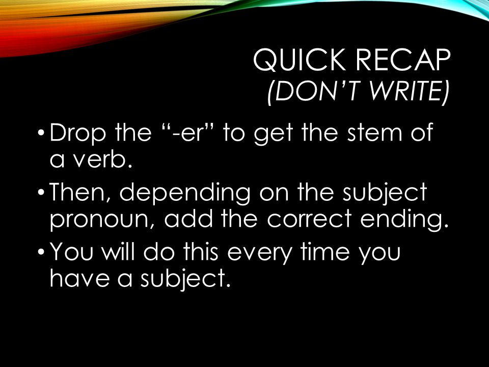 QUICK RECAP (DON'T WRITE) Drop the -er to get the stem of a verb.