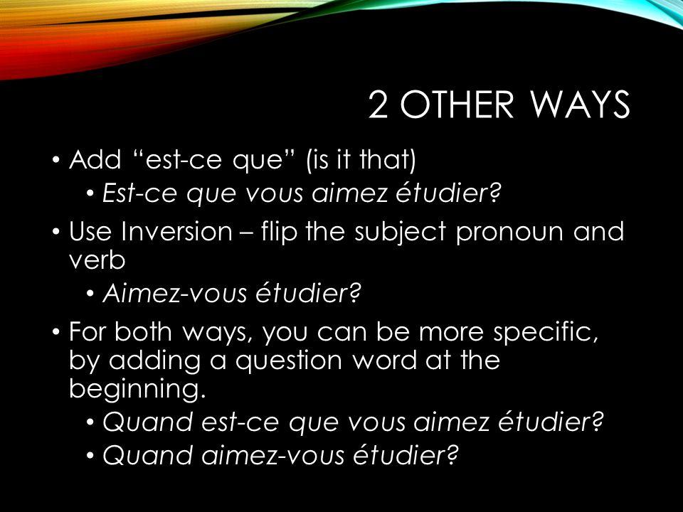 """2 OTHER WAYS Add """"est-ce que"""" (is it that) Est-ce que vous aimez étudier? Use Inversion – flip the subject pronoun and verb Aimez-vous étudier? For bo"""