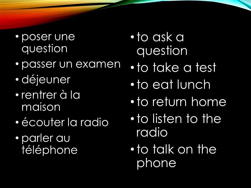 poser une question passer un examen déjeuner rentrer à la maison écouter la radio parler au téléphone to ask a question to take a test to eat lunch to return home to listen to the radio to talk on the phone