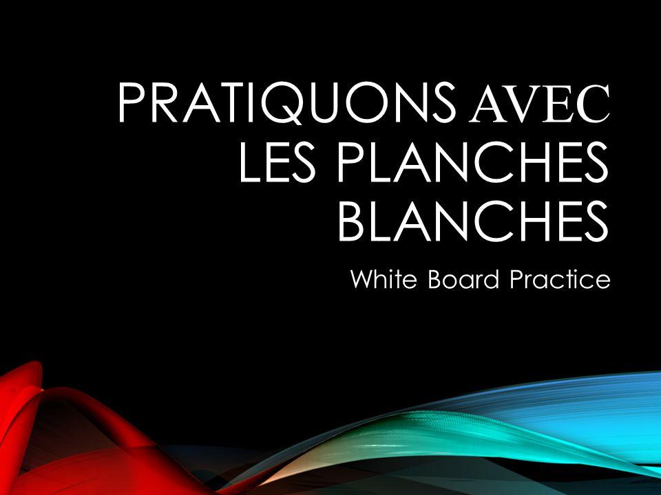 PRATIQUONS AVEC LES PLANCHES BLANCHES White Board Practice