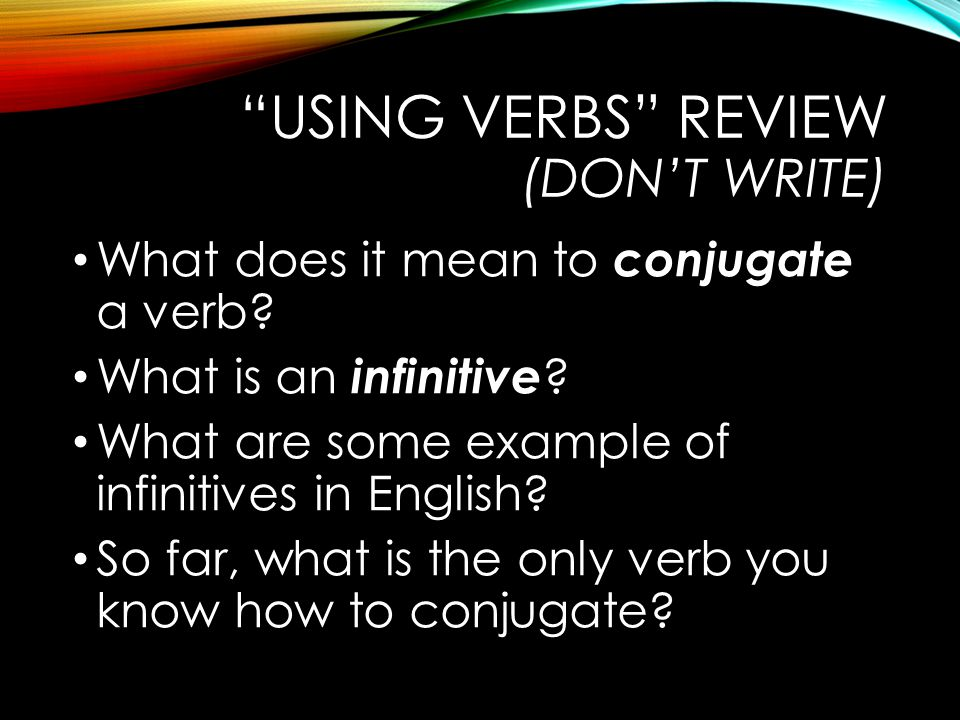 USING VERBS REVIEW (DON'T WRITE) What does it mean to conjugate a verb.