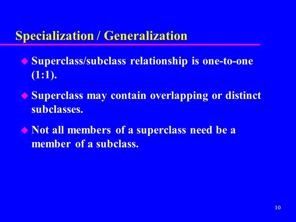 10 Specialization / Generalization u Superclass/subclass relationship is one-to-one (1:1).