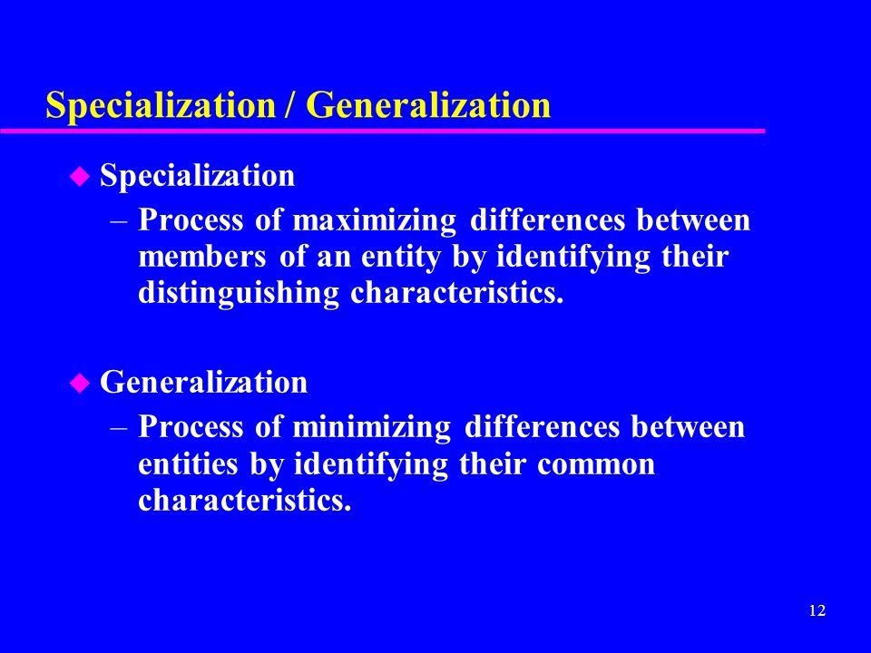 12 Specialization / Generalization u Specialization –Process of maximizing differences between members of an entity by identifying their distinguishing characteristics.