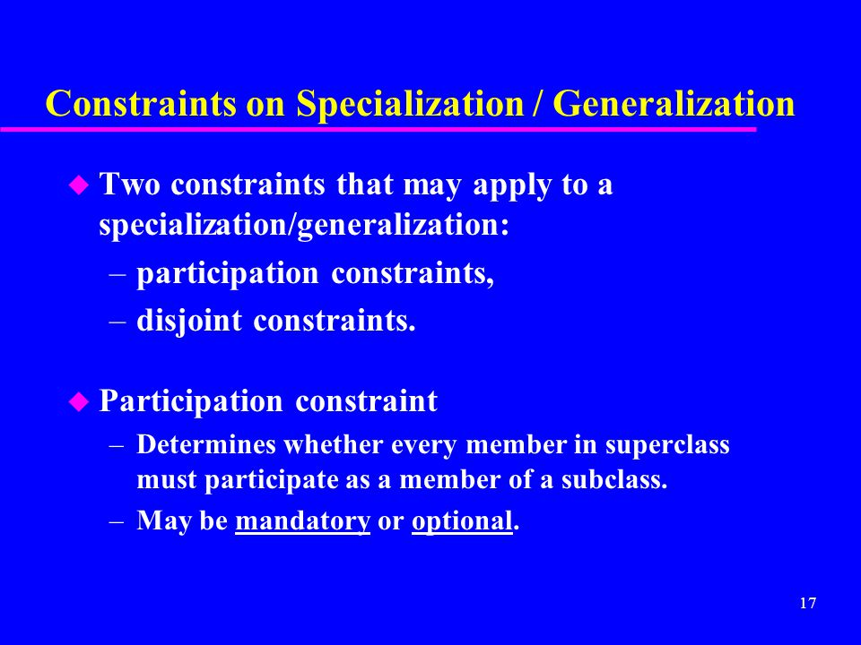 17 Constraints on Specialization / Generalization u Two constraints that may apply to a specialization/generalization: –participation constraints, –disjoint constraints.