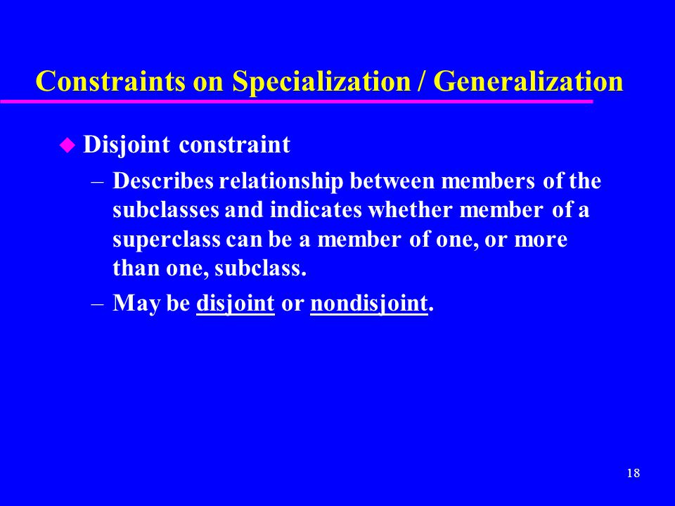 18 Constraints on Specialization / Generalization u Disjoint constraint –Describes relationship between members of the subclasses and indicates whether member of a superclass can be a member of one, or more than one, subclass.
