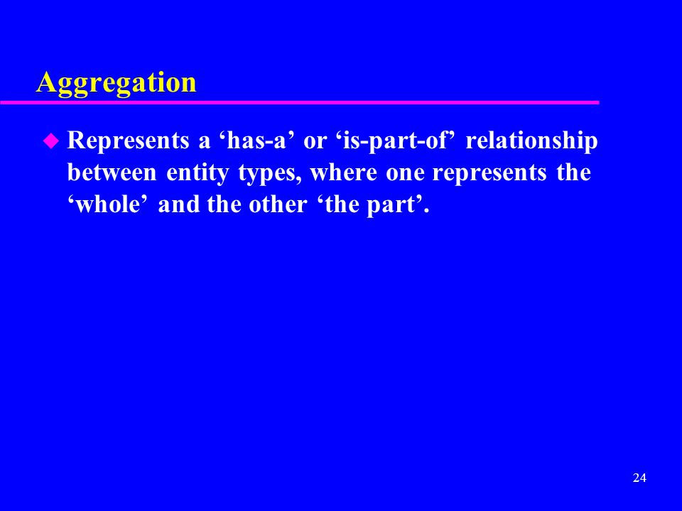 24 Aggregation u Represents a 'has-a' or 'is-part-of' relationship between entity types, where one represents the 'whole' and the other 'the part'.