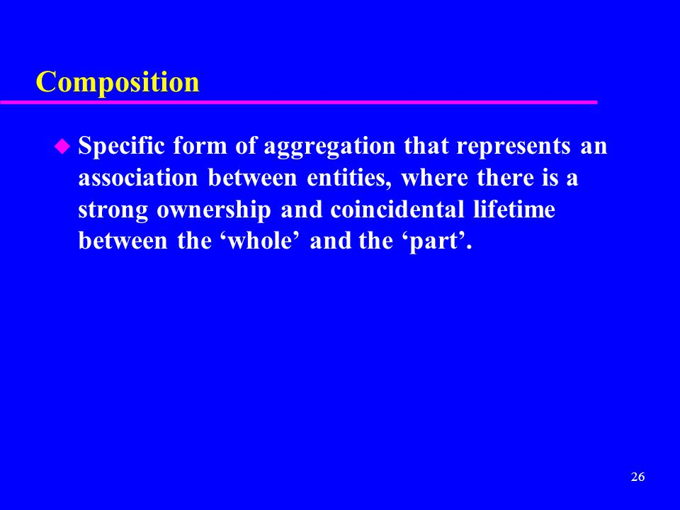 26 Composition u Specific form of aggregation that represents an association between entities, where there is a strong ownership and coincidental lifetime between the 'whole' and the 'part'.