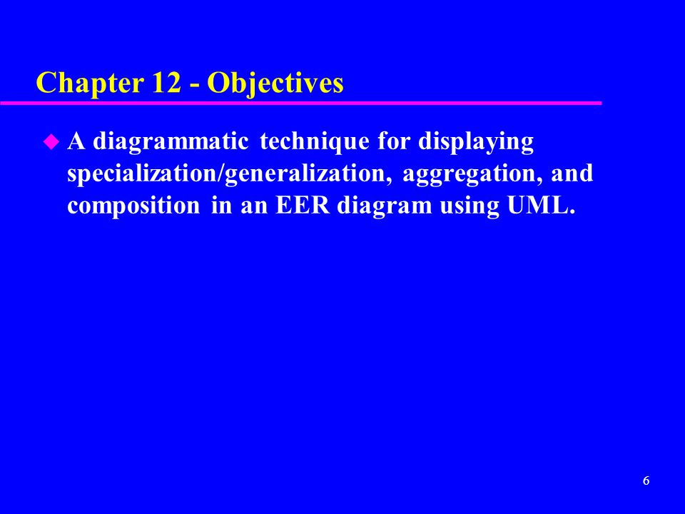 6 Chapter 12 - Objectives u A diagrammatic technique for displaying specialization/generalization, aggregation, and composition in an EER diagram using UML.