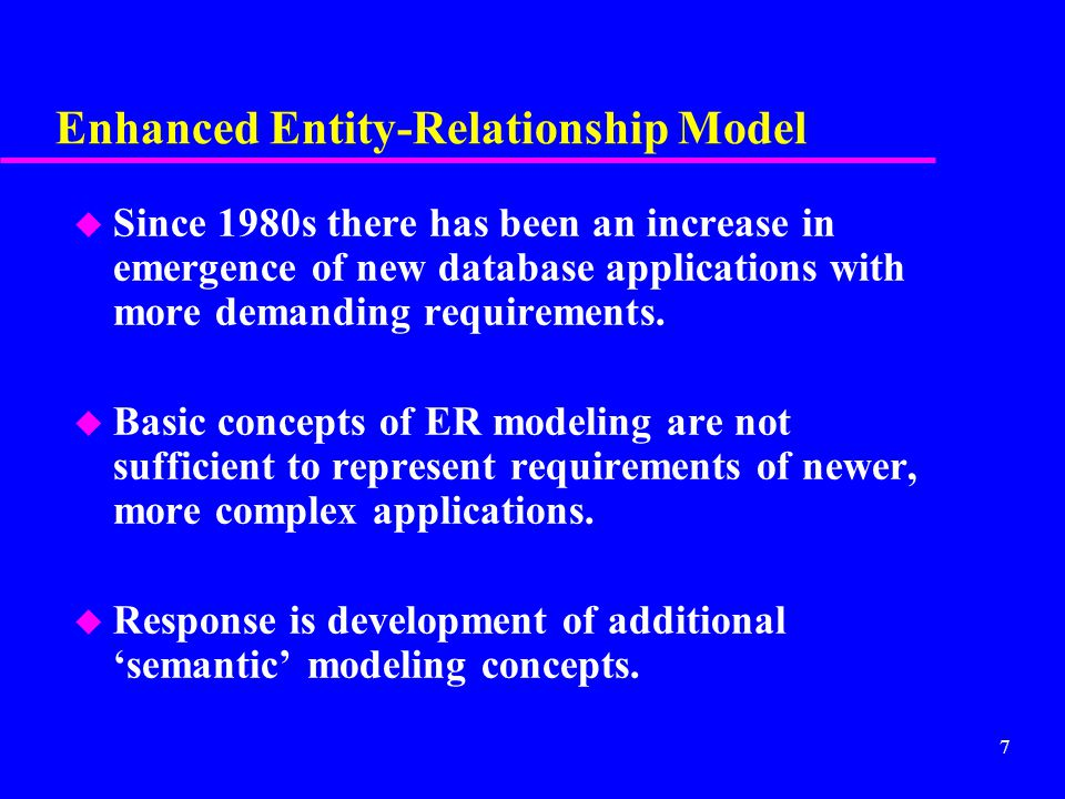 7 Enhanced Entity-Relationship Model u Since 1980s there has been an increase in emergence of new database applications with more demanding requirements.