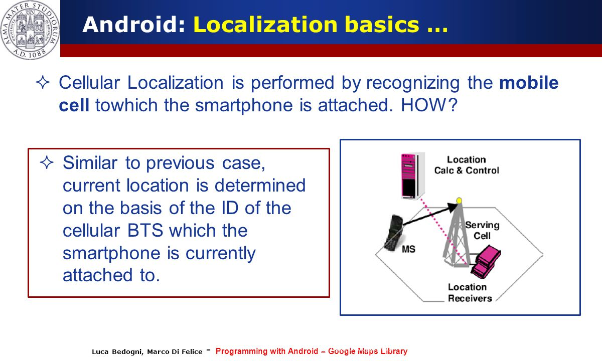 Luca Bedogni, Marco Di Felice - Programming with Android – Google Maps Library (c) Luca Bedogni 2012 10 Android: Localization basics …  Cellular Loca