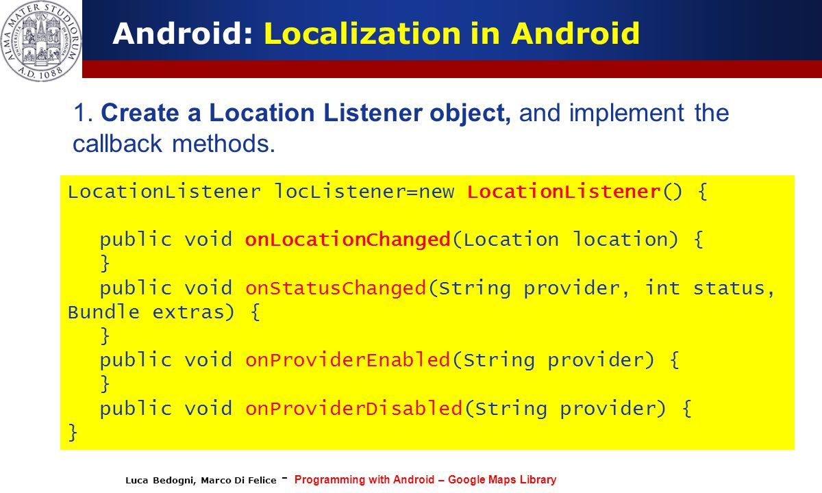 Luca Bedogni, Marco Di Felice - Programming with Android – Google Maps Library Android: Localization in Android 1. Create a Location Listener object,