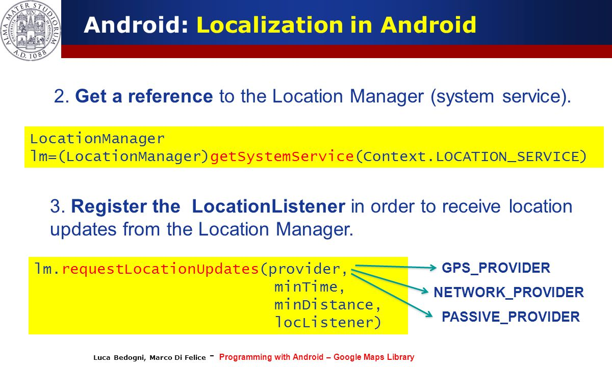 Luca Bedogni, Marco Di Felice - Programming with Android – Google Maps Library Android: Localization in Android 2. Get a reference to the Location Man
