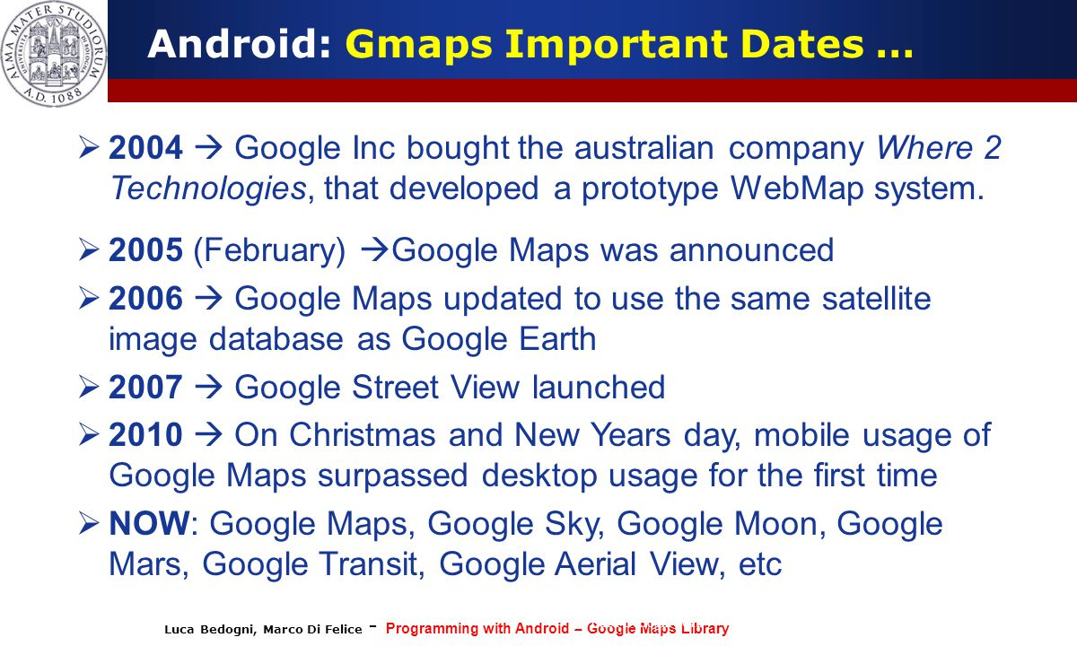 Luca Bedogni, Marco Di Felice - Programming with Android – Google Maps Library (c) Luca Bedogni 2012 17 Android: Gmaps Important Dates …  2004  Google Inc bought the australian company Where 2 Technologies, that developed a prototype WebMap system.