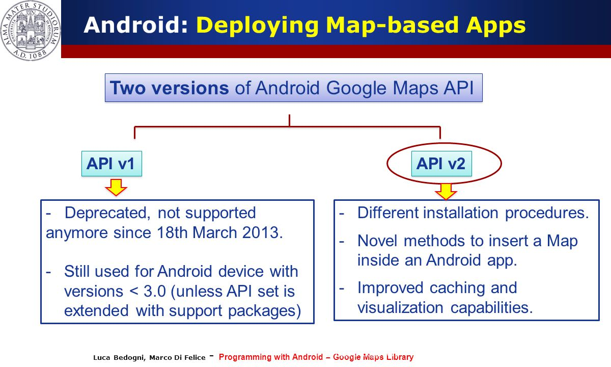 Luca Bedogni, Marco Di Felice - Programming with Android – Google Maps Library (c) Luca Bedogni 2012 22 Android: Deploying Map-based Apps Two versions of Android Google Maps API API v1 API v2 - Deprecated, not supported anymore since 18th March 2013.