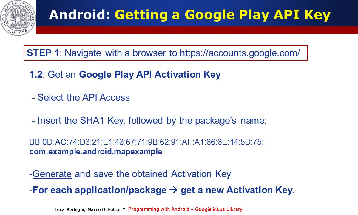 Luca Bedogni, Marco Di Felice - Programming with Android – Google Maps Library (c) Luca Bedogni 2012 26 Android: Getting a Google Play API Key STEP 1: