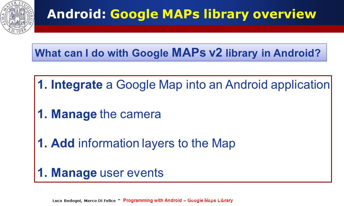 Luca Bedogni, Marco Di Felice - Programming with Android – Google Maps Library (c) Luca Bedogni 2012 27 Android: Google MAPs library overview What can