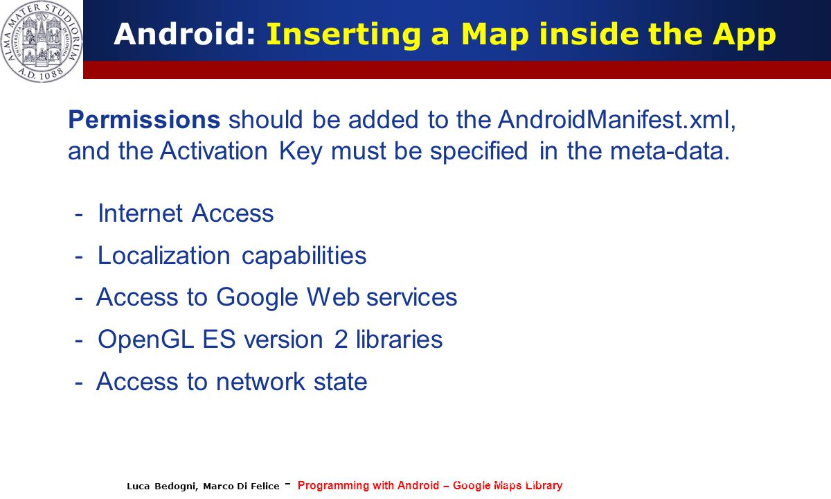 Luca Bedogni, Marco Di Felice - Programming with Android – Google Maps Library (c) Luca Bedogni 2012 28 Android: Inserting a Map inside the App Permis