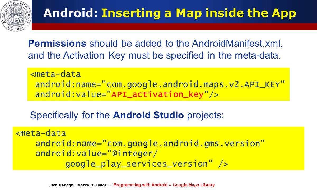 Luca Bedogni, Marco Di Felice - Programming with Android – Google Maps Library (c) Luca Bedogni 2012 30 Android: Inserting a Map inside the App <meta-data android:name= com.google.android.maps.v2.API_KEY android:value= API_activation_key /> <meta-data android:name= com.google.android.gms.version android:value= @integer/ google_play_services_version /> Permissions should be added to the AndroidManifest.xml, and the Activation Key must be specified in the meta-data.