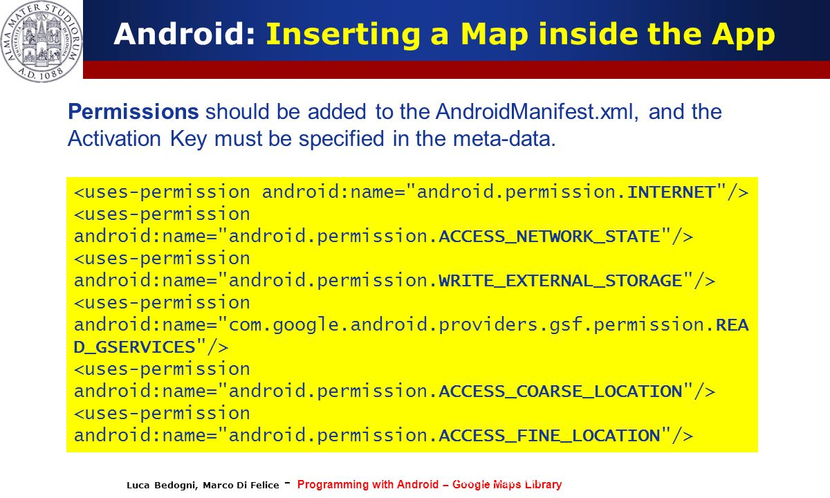 Luca Bedogni, Marco Di Felice - Programming with Android – Google Maps Library (c) Luca Bedogni 2012 31 Android: Inserting a Map inside the App Permis