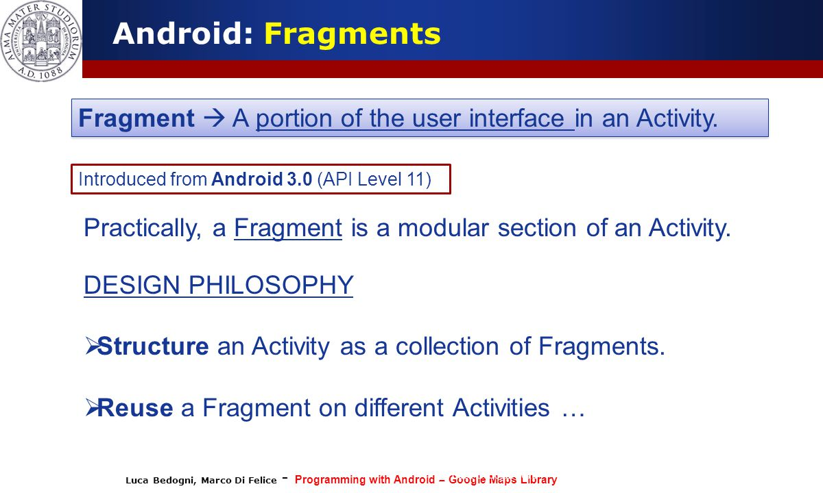 Luca Bedogni, Marco Di Felice - Programming with Android – Google Maps Library (c) Luca Bedogni 2012 32 Android: Fragments Fragment  A portion of the