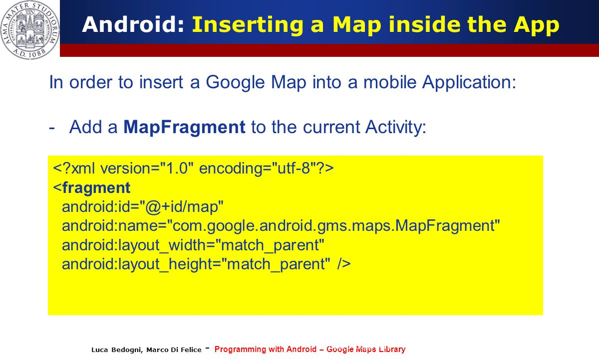 Luca Bedogni, Marco Di Felice - Programming with Android – Google Maps Library (c) Luca Bedogni 2012 34 Android: Inserting a Map inside the App In ord