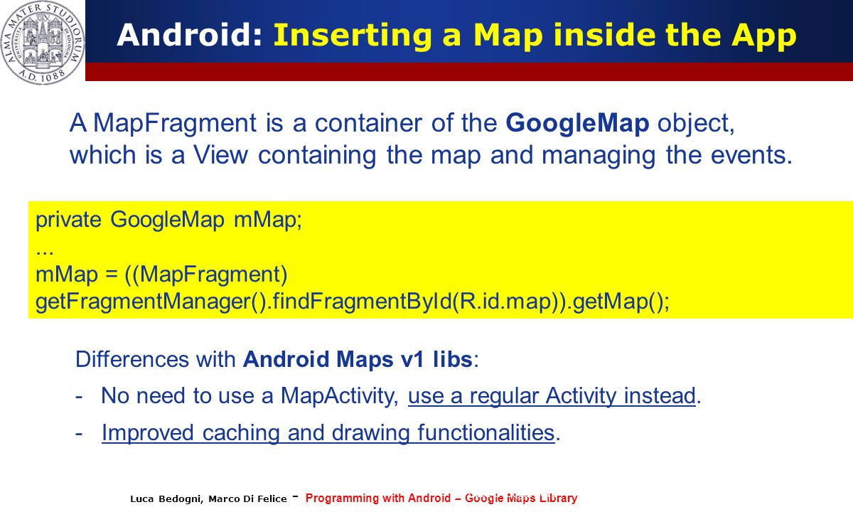 Luca Bedogni, Marco Di Felice - Programming with Android – Google Maps Library (c) Luca Bedogni 2012 35 Android: Inserting a Map inside the App A MapF