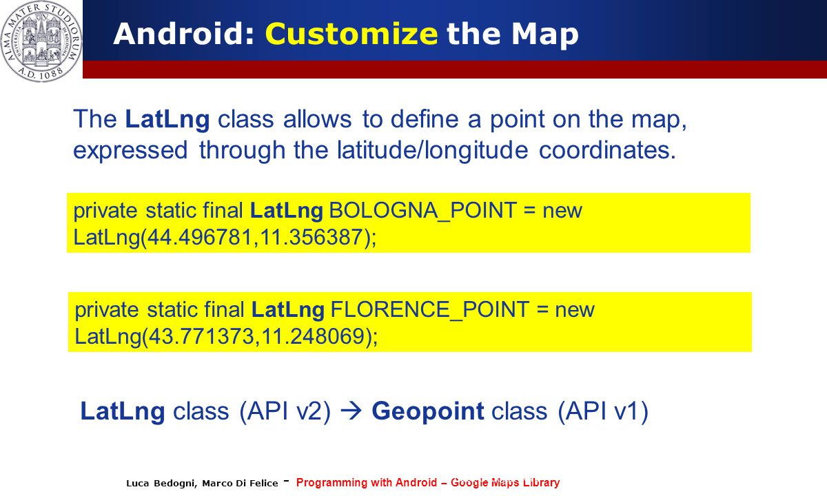 Luca Bedogni, Marco Di Felice - Programming with Android – Google Maps Library (c) Luca Bedogni 2012 37 Android: Customize the Map The LatLng class al