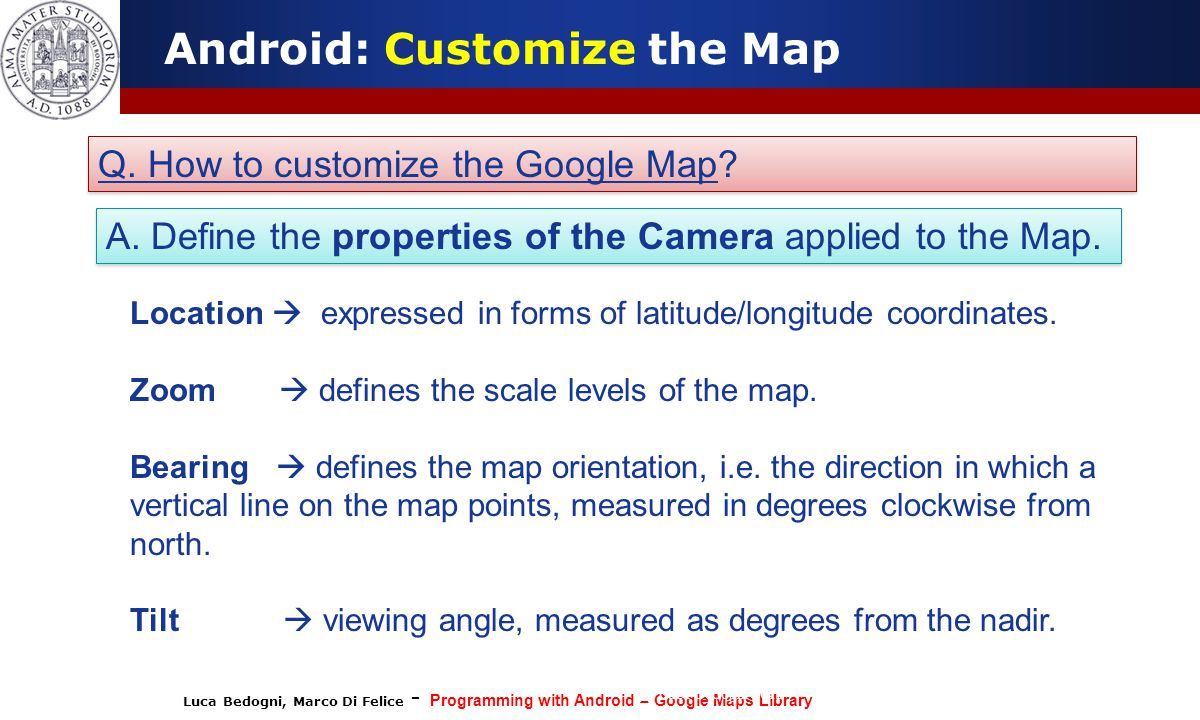 Luca Bedogni, Marco Di Felice - Programming with Android – Google Maps Library (c) Luca Bedogni 2012 38 Android: Customize the Map Q.
