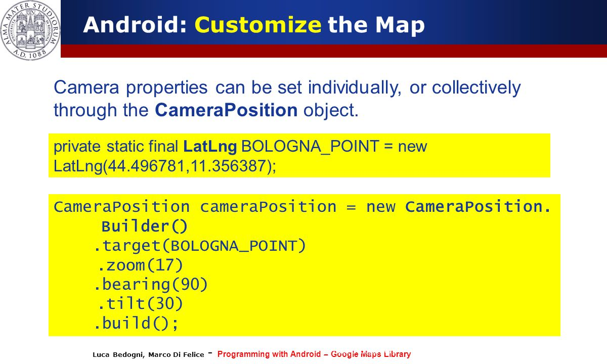 Luca Bedogni, Marco Di Felice - Programming with Android – Google Maps Library (c) Luca Bedogni 2012 40 Android: Customize the Map Camera properties can be set individually, or collectively through the CameraPosition object.