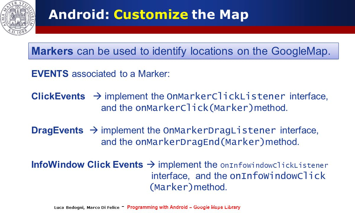 Luca Bedogni, Marco Di Felice - Programming with Android – Google Maps Library (c) Luca Bedogni 2012 45 Android: Customize the Map Markers can be used to identify locations on the GoogleMap.