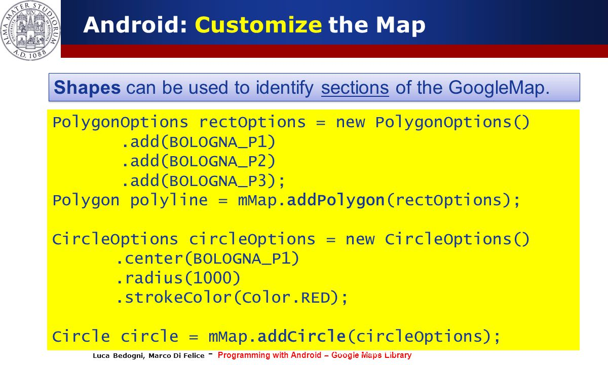 Luca Bedogni, Marco Di Felice - Programming with Android – Google Maps Library (c) Luca Bedogni 2012 49 Android: Customize the Map Shapes can be used