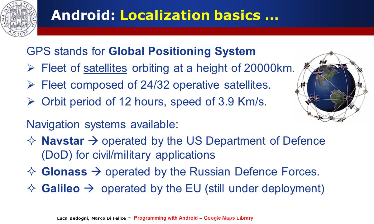 Luca Bedogni, Marco Di Felice - Programming with Android – Google Maps Library (c) Luca Bedogni 2012 5 Android: Localization basics … GPS stands for G