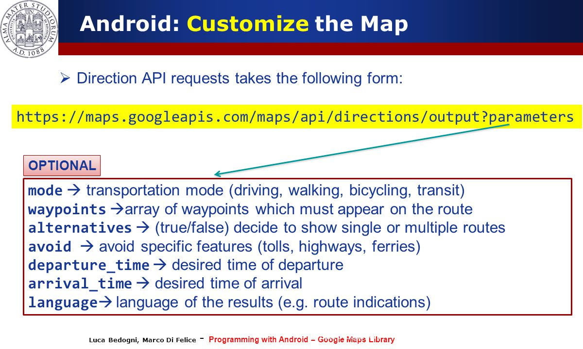 Luca Bedogni, Marco Di Felice - Programming with Android – Google Maps Library (c) Luca Bedogni 2012 52 Android: Customize the Map  Direction API requests takes the following form: https://maps.googleapis.com/maps/api/directions/output?parameters mode  transportation mode (driving, walking, bicycling, transit) waypoints  array of waypoints which must appear on the route alternatives  (true/false) decide to show single or multiple routes avoid  avoid specific features (tolls, highways, ferries) departure_time  desired time of departure arrival_time  desired time of arrival language  language of the results (e.g.