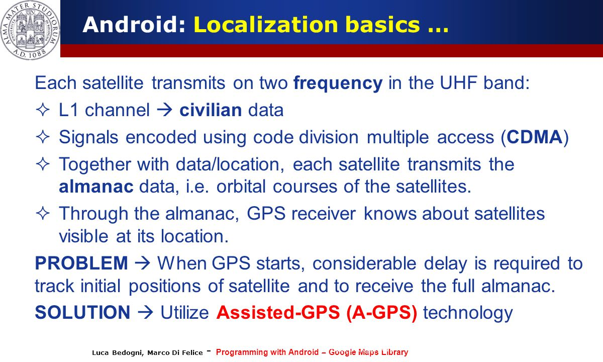 Luca Bedogni, Marco Di Felice - Programming with Android – Google Maps Library (c) Luca Bedogni 2012 8 Android: Localization basics … Each satellite t