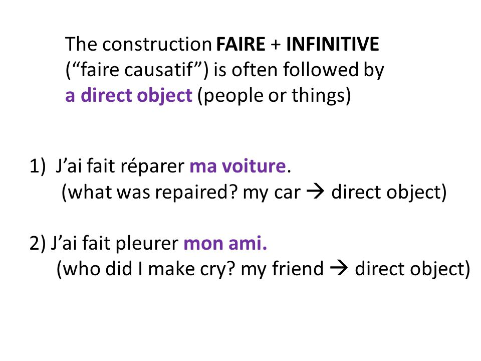 """The construction FAIRE + INFINITIVE (""""faire causatif"""") is often followed by a direct object (people or things) 1)J'ai fait réparer ma voiture. (what w"""