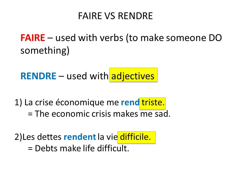 1) La crise économique me rend triste. = The economic crisis makes me sad. 2)Les dettes rendent la vie difficile. = Debts make life difficult. FAIRE –