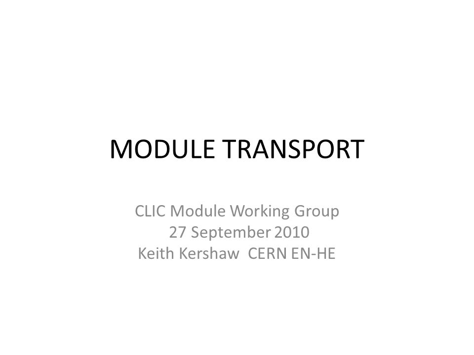 MODULE TRANSPORT CLIC Module Working Group 27 September 2010 Keith Kershaw CERN EN-HE