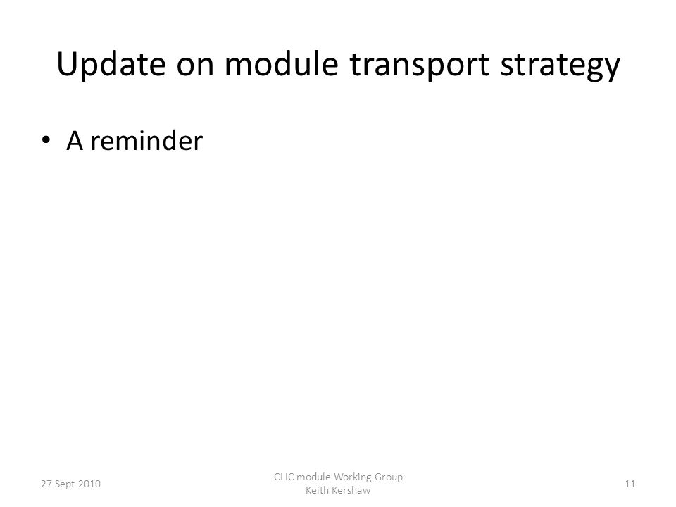 Update on module transport strategy A reminder 11 CLIC module Working Group Keith Kershaw 27 Sept 2010