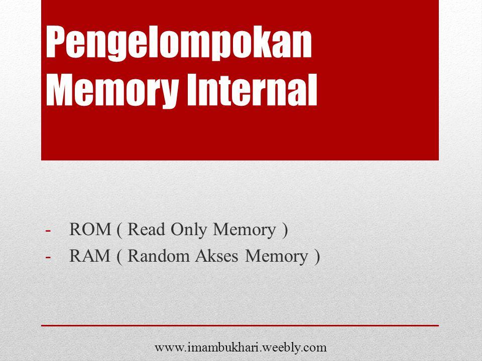 Pengelompokan Memory Internal -ROM ( Read Only Memory ) -RAM ( Random Akses Memory ) www.imambukhari.weebly.com