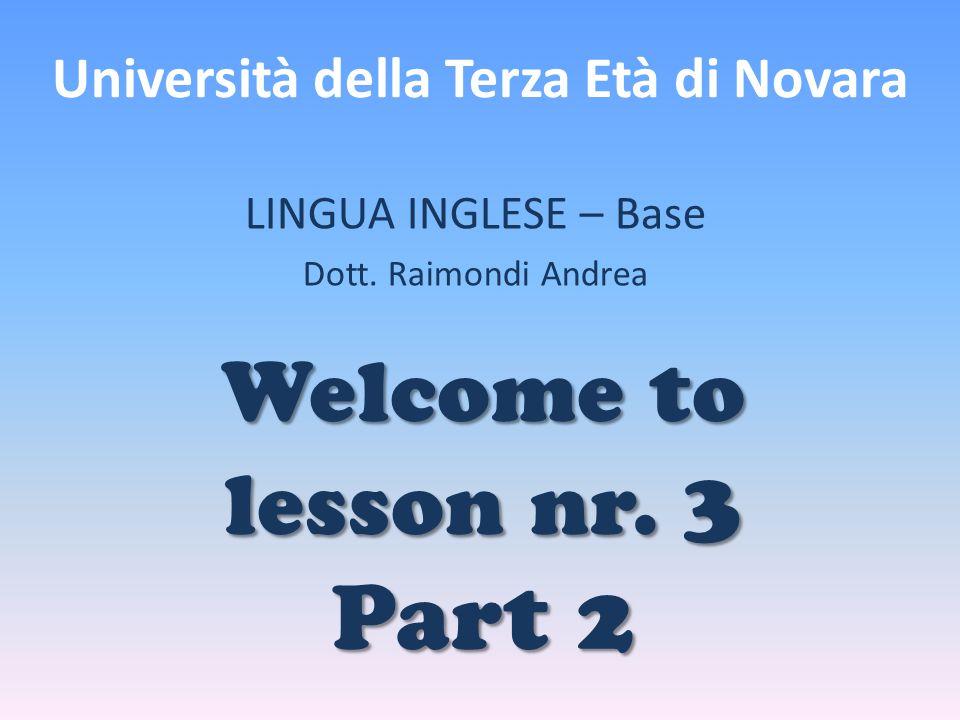 Università della Terza Età di Novara LINGUA INGLESE – Base Dott. Raimondi Andrea Welcome to lesson nr. 3 Part 2