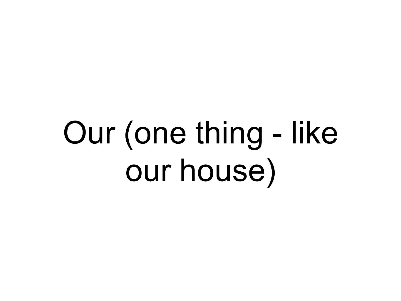 Our (one thing - like our house)