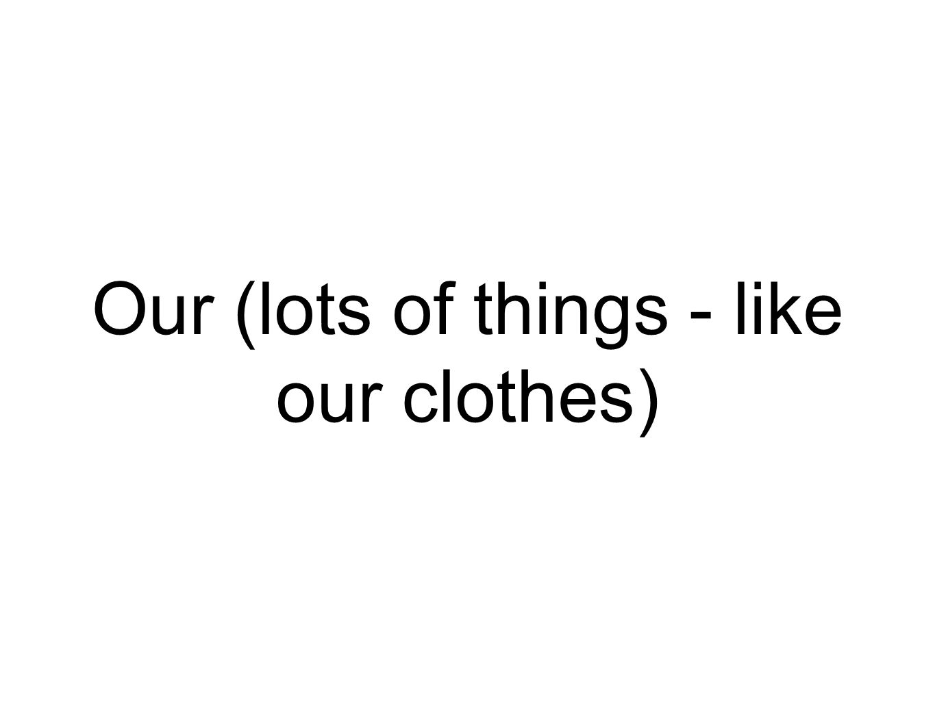 Our (lots of things - like our clothes)