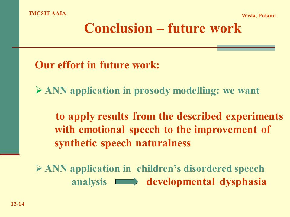 Wisla, Poland IMCSIT-AAIA 13/14 Conclusion – future work Our effort in future work:  ANN application in prosody modelling: we want to apply results from the described experiments with emotional speech to the improvement of synthetic speech naturalness  ANN application in children's disordered speech analysis developmental dysphasia
