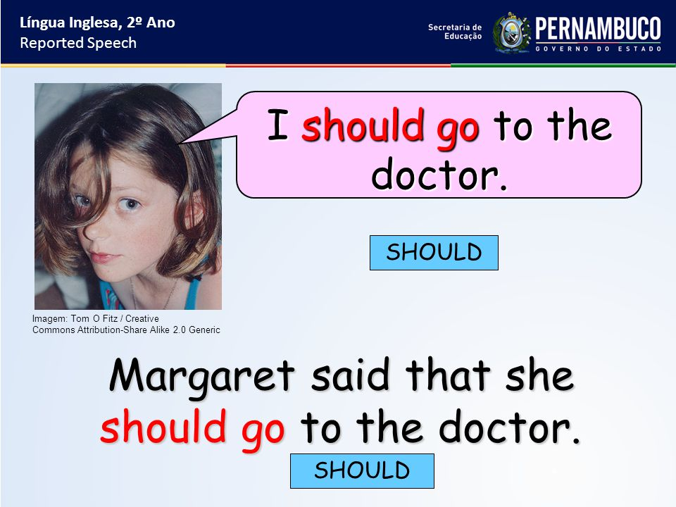 Margaret said that she should go to the doctor. SHOULD Língua Inglesa, 2º Ano Reported Speech Imagem: Tom O Fitz / Creative Commons Attribution-Share